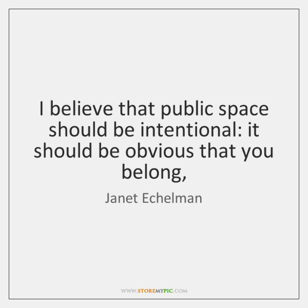 I believe that public space should be intentional: it should be obvious ...