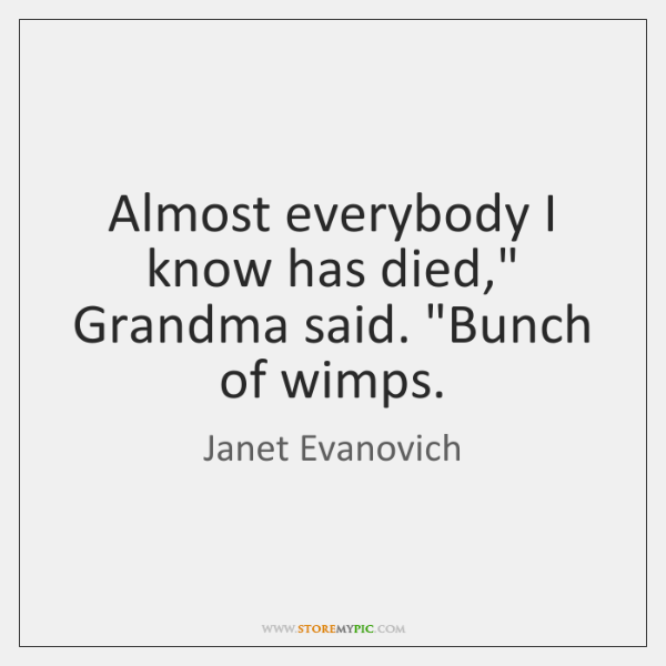 """Almost everybody I know has died,"""" Grandma said. """"Bunch of wimps."""