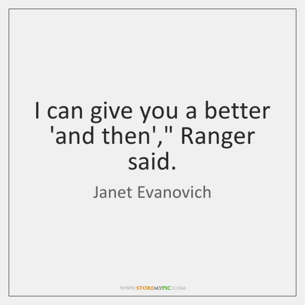 """I can give you a better 'and then',"""" Ranger said."""