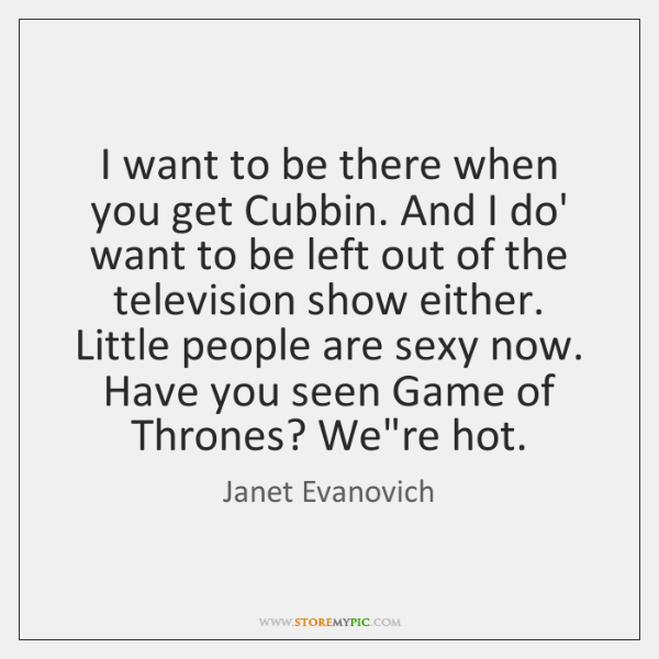 I want to be there when you get Cubbin. And I do' ...