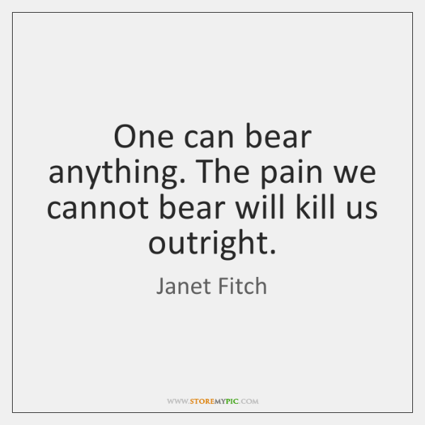 One can bear anything. The pain we cannot bear will kill us ...