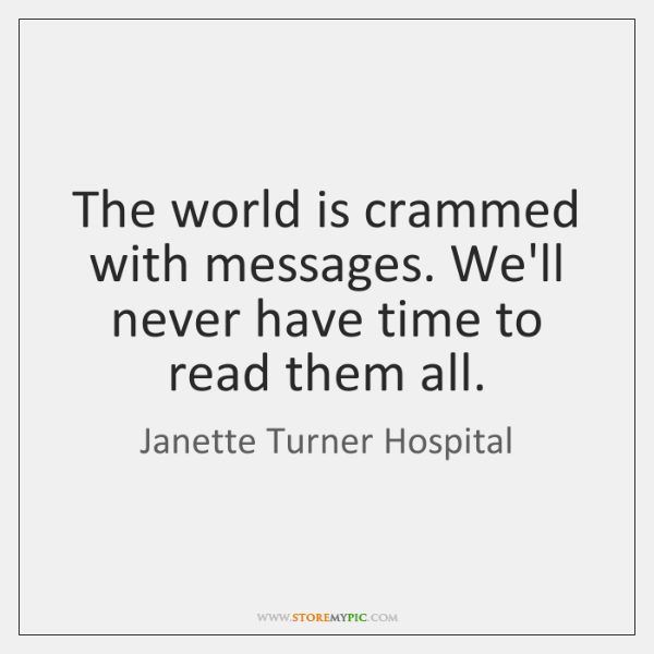 The world is crammed with messages. We'll never have time to read ...