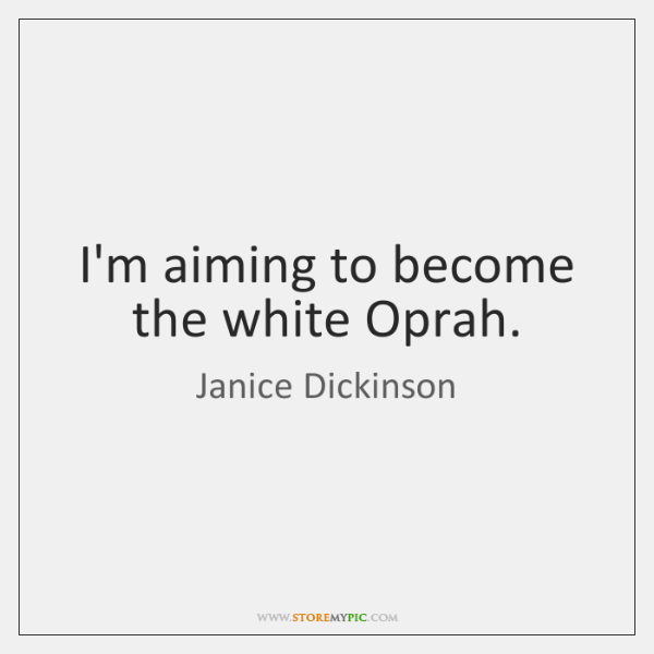 I'm aiming to become the white Oprah.