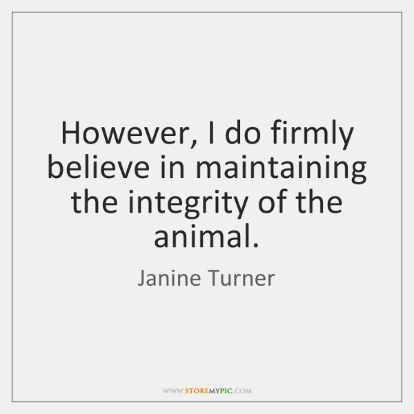 However, I do firmly believe in maintaining the integrity of the animal.