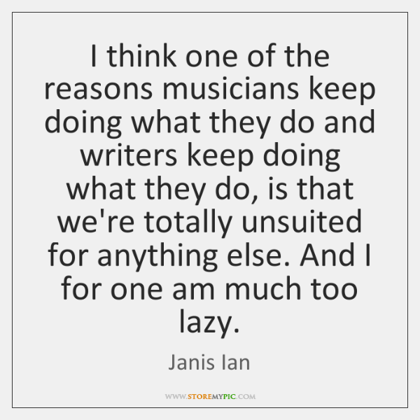 I think one of the reasons musicians keep doing what they do ...