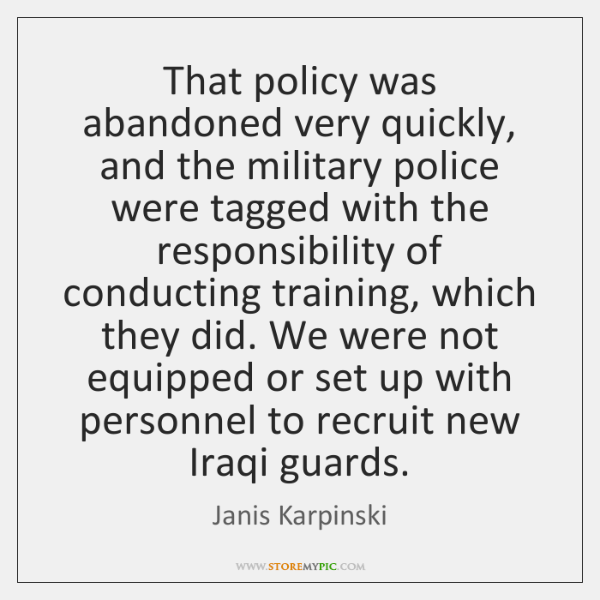 That policy was abandoned very quickly, and the military police were tagged ...