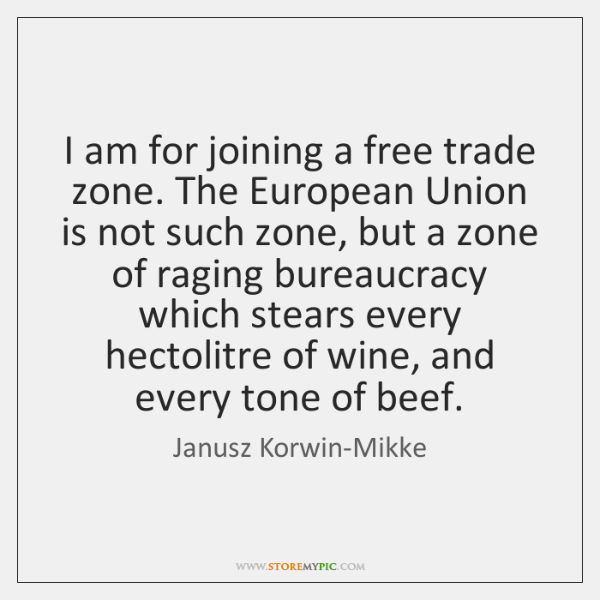 I am for joining a free trade zone. The European Union is ...