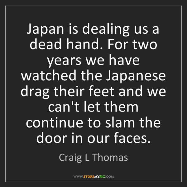 Craig L Thomas: Japan is dealing us a dead hand. For two years we have...