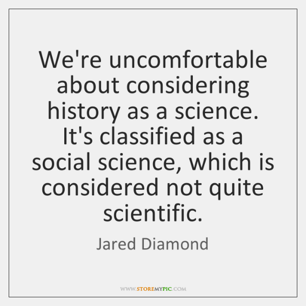 We're uncomfortable about considering history as a science. It's classified as a ...