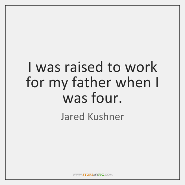 I was raised to work for my father when I was four.