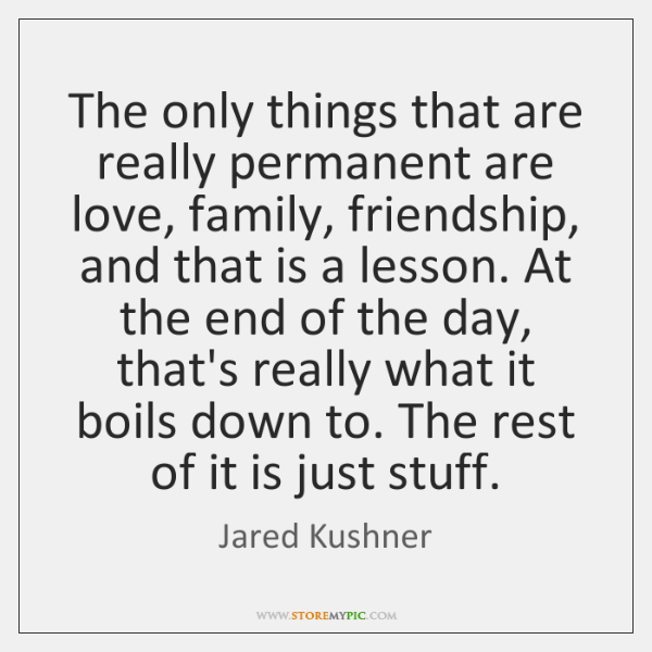 The only things that are really permanent are love, family, friendship, and ...