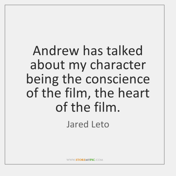 Andrew has talked about my character being the conscience of the film, ...