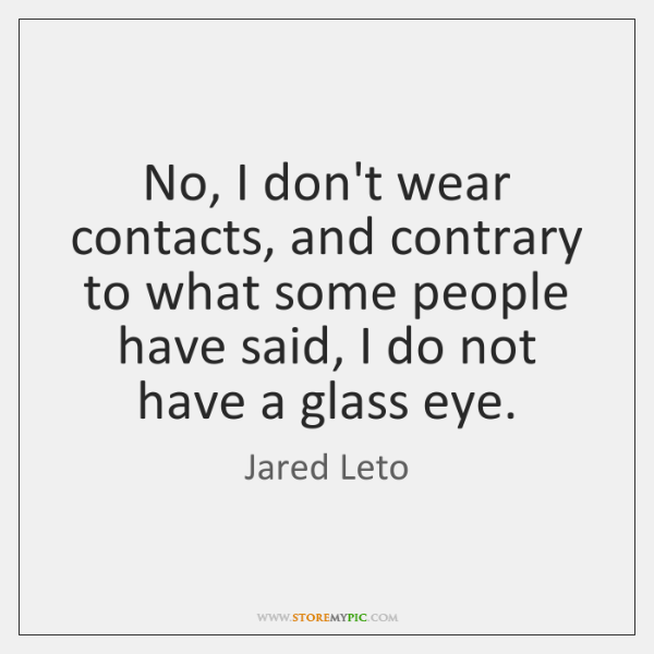 No, I don't wear contacts, and contrary to what some people have ...