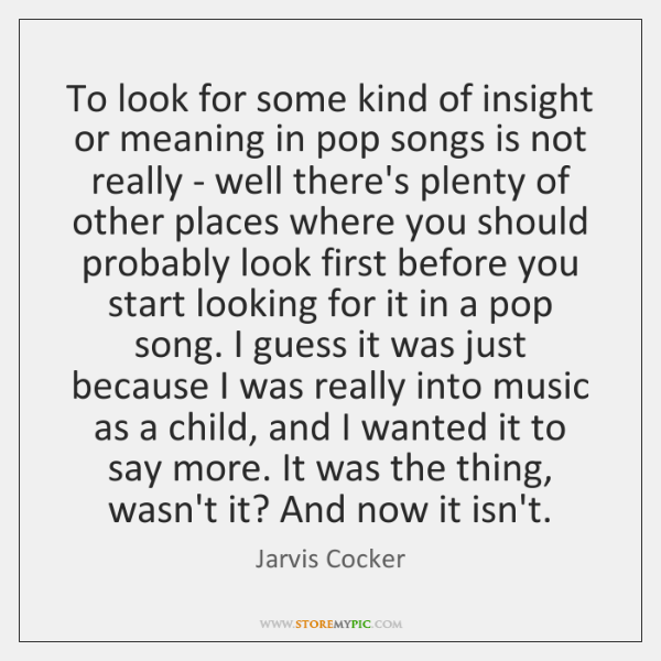 To look for some kind of insight or meaning in pop songs ...