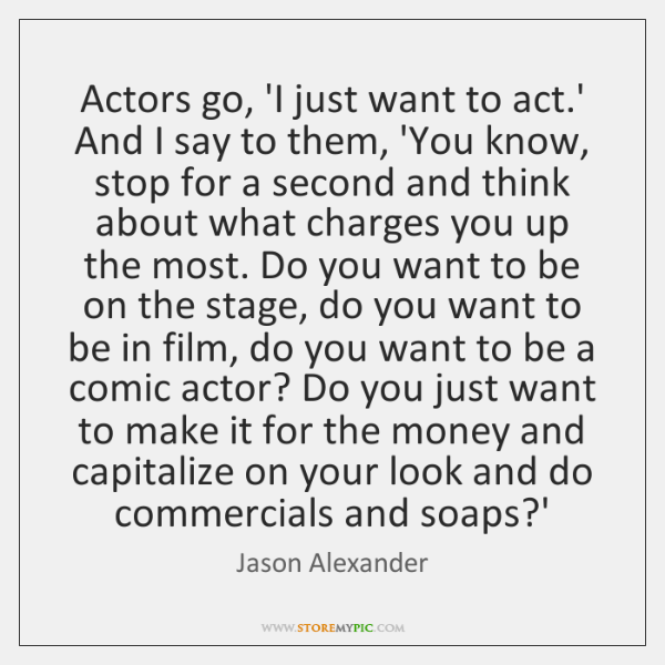 Actors go, 'I just want to act.' And I say to ...