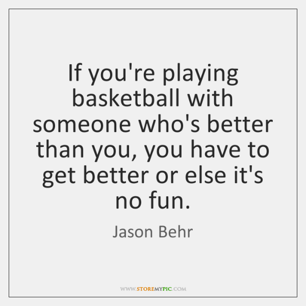 If you're playing basketball with someone who's better than you, you have ...