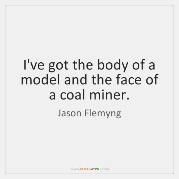 I've got the body of a model and the face of a ...