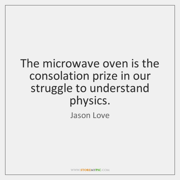 The microwave oven is the consolation prize in our struggle to understand ...