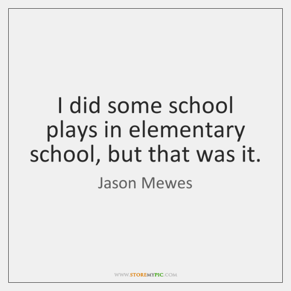 I did some school plays in elementary school, but that was it.