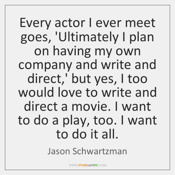 Every actor I ever meet goes, 'Ultimately I plan on having my ...