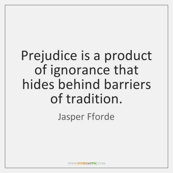 Prejudice is a product of ignorance that hides behind barriers of tradition.