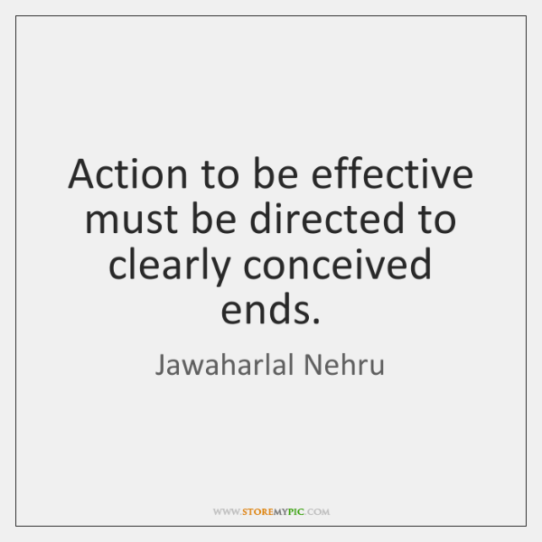 Action to be effective must be directed to clearly conceived ends.