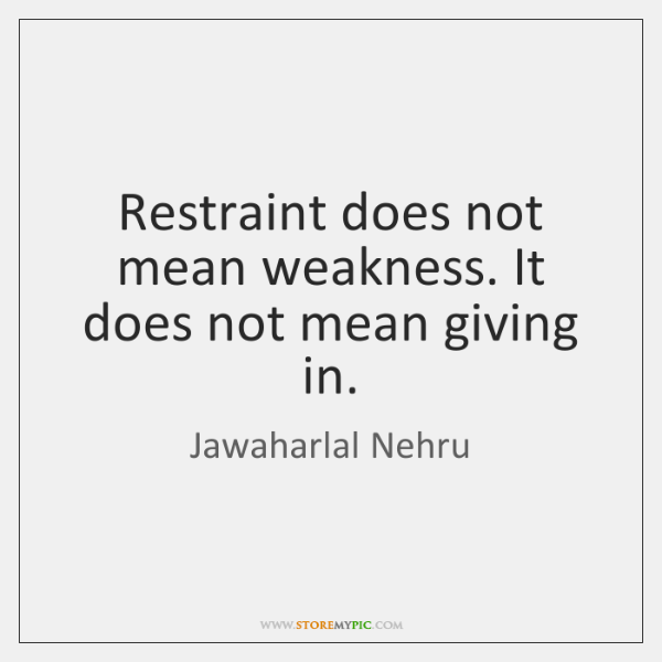 Restraint does not mean weakness. It does not mean giving in.