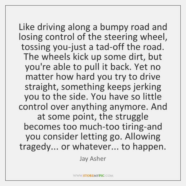 Like driving along a bumpy road and losing control of the steering ...