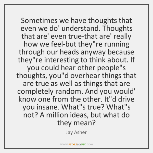 Sometimes we have thoughts that even we do' understand. Thoughts that are' ...