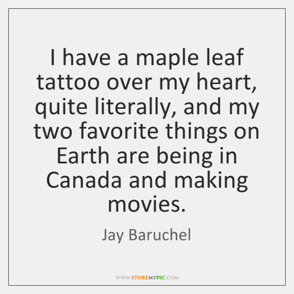 I have a maple leaf tattoo over my heart, quite literally, and ...