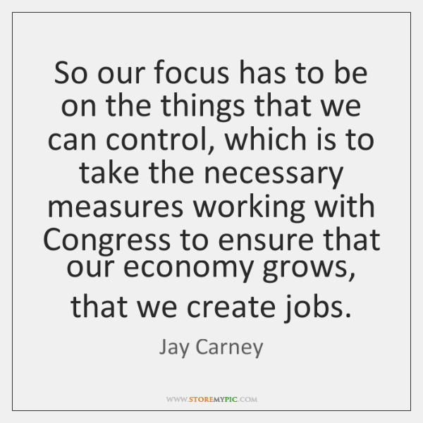 So our focus has to be on the things that we can ...