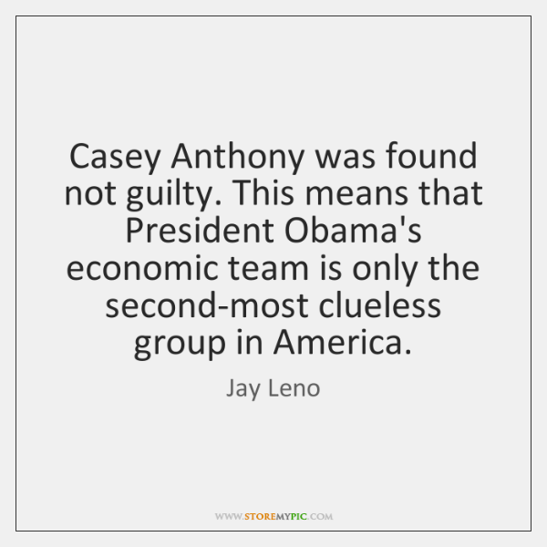 Casey Anthony was found not guilty. This means that President Obama's economic ...