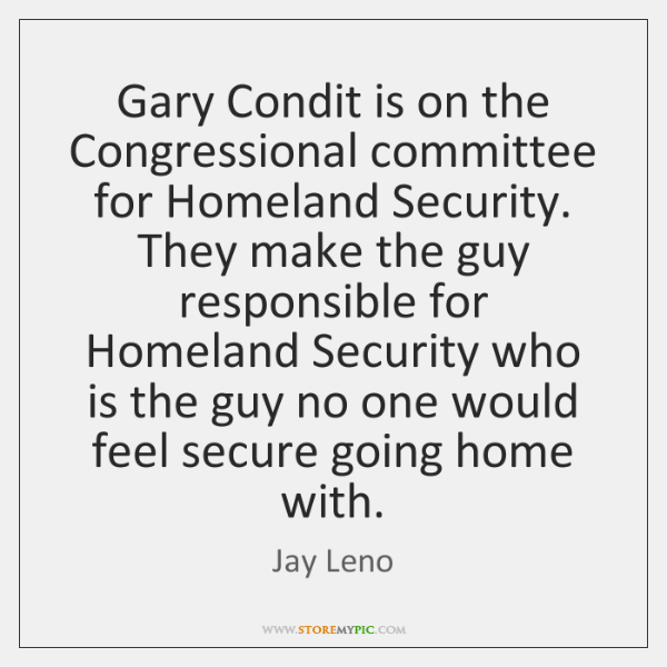 Gary Condit is on the Congressional committee for Homeland Security. They make ...