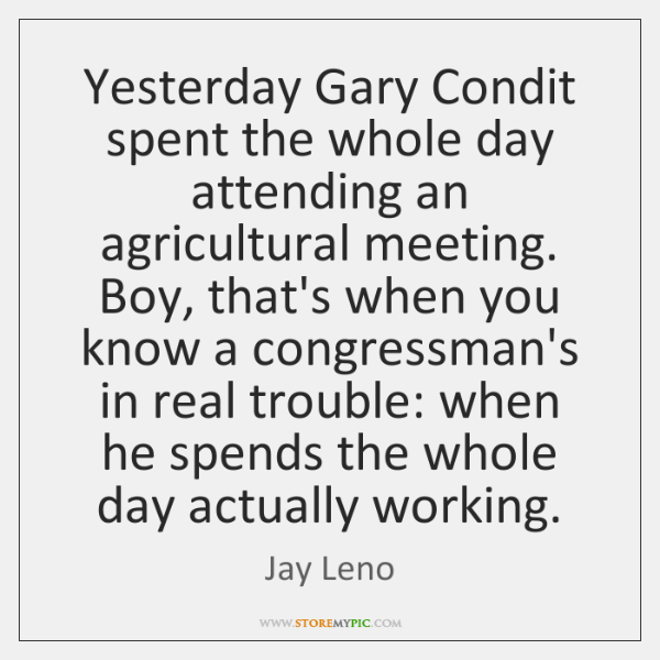Yesterday Gary Condit spent the whole day attending an agricultural meeting. Boy, ...