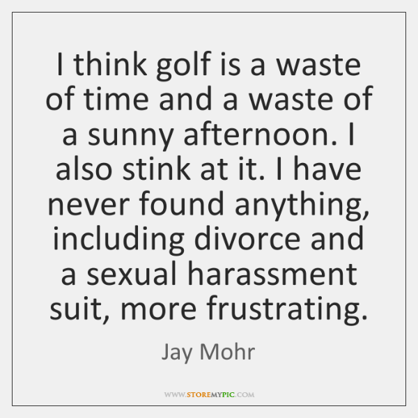 I think golf is a waste of time and a waste of ...