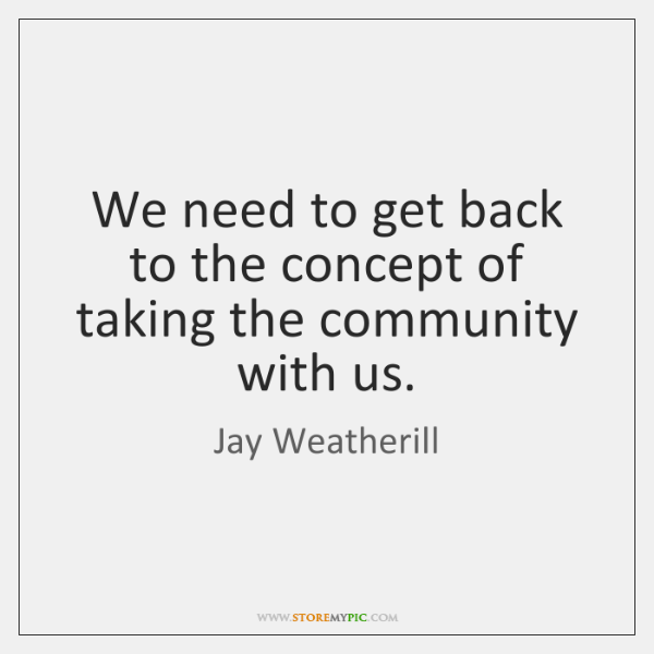 We need to get back to the concept of taking the community ...