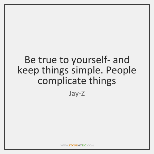 Be true to yourself- and keep things simple. People complicate things