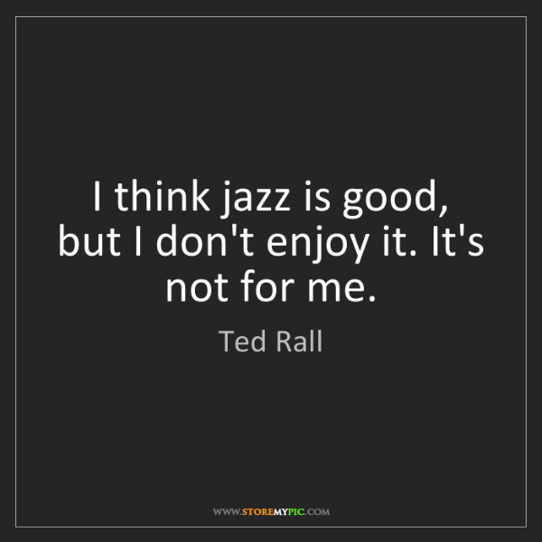 Ted Rall: I think jazz is good, but I don't enjoy it. It's not...