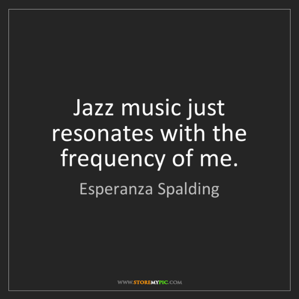 Esperanza Spalding: Jazz music just resonates with the frequency of me.
