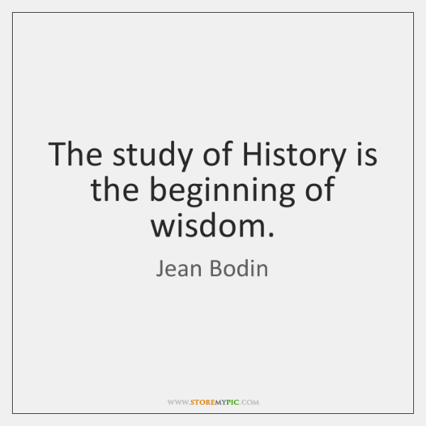The study of History is the beginning of wisdom.
