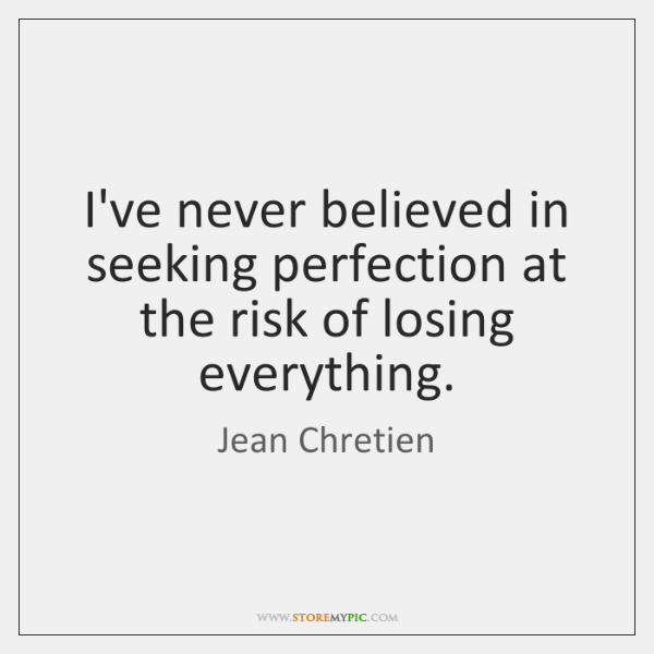 I've never believed in seeking perfection at the risk of losing everything.