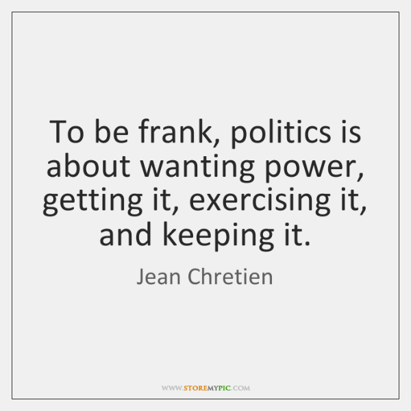 To be frank, politics is about wanting power, getting it, exercising it, ...