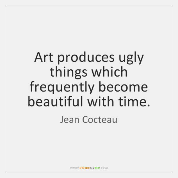 Art produces ugly things which frequently become beautiful with time.
