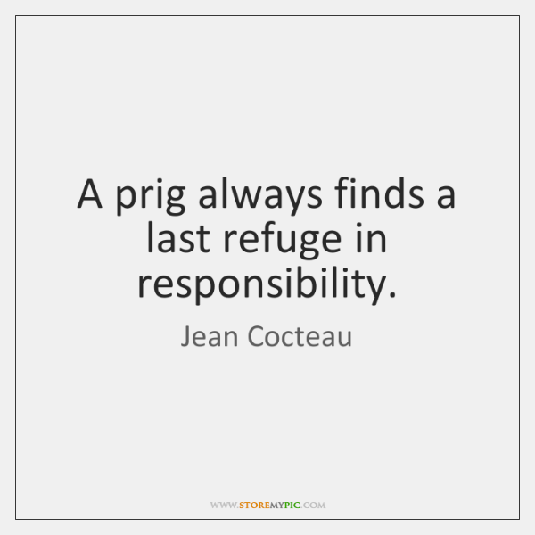 A prig always finds a last refuge in responsibility.