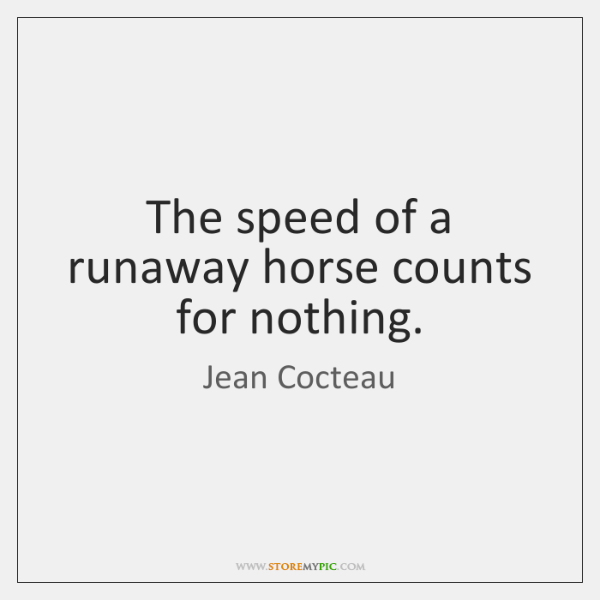 The speed of a runaway horse counts for nothing.