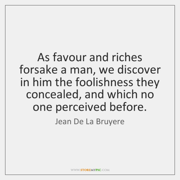 As favour and riches forsake a man, we discover in him the ...
