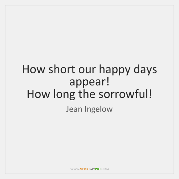 How short our happy days appear!   How long the sorrowful!