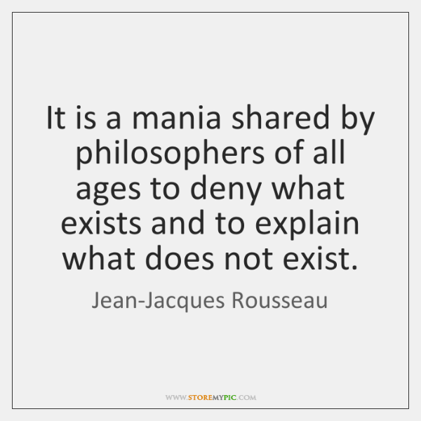 It is a mania shared by philosophers of all ages to deny ...