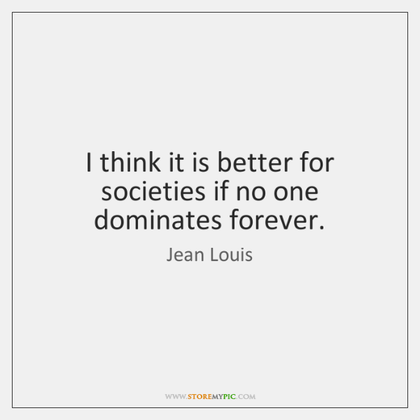 I think it is better for societies if no one dominates forever.