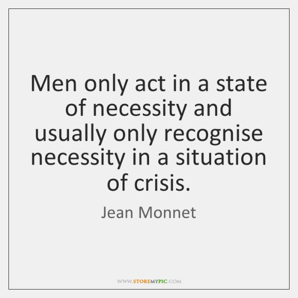 Men only act in a state of necessity and usually only recognise ...